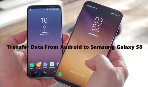 How to Transfer Data From Android to Galaxy S8/S8 Plus
